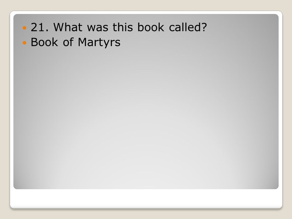 21. What was this book called? Book of Martyrs