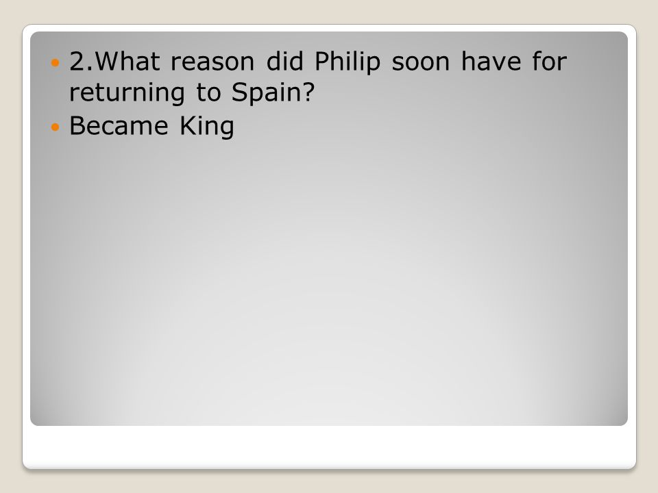 2.What reason did Philip soon have for returning to Spain? Became King