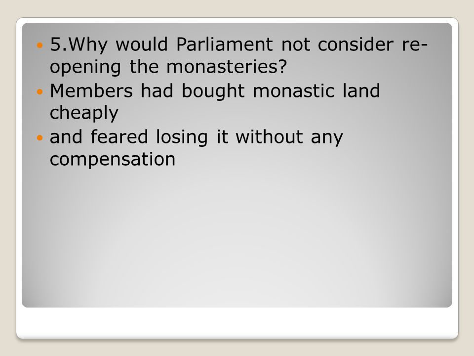 5.Why would Parliament not consider re- opening the monasteries.