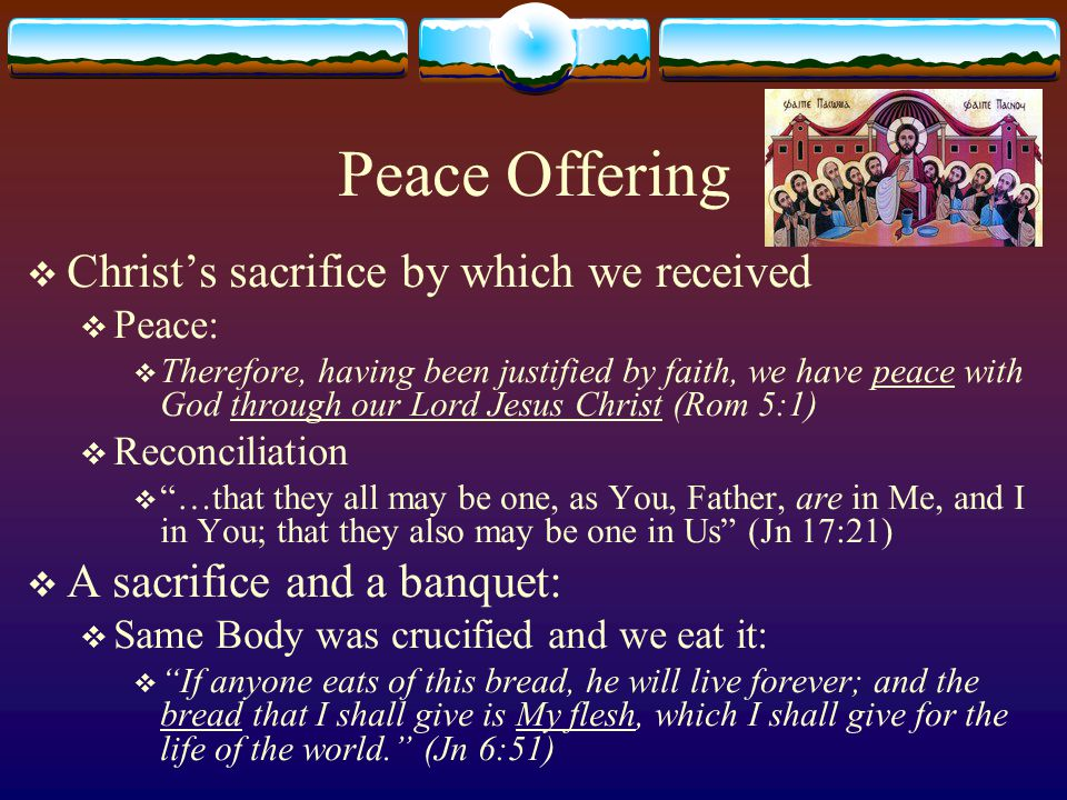 Peace Offering  Christ's sacrifice by which we received  Peace:  Therefore, having been justified by faith, we have peace with God through our Lord Jesus Christ (Rom 5:1)  Reconciliation  …that they all may be one, as You, Father, are in Me, and I in You; that they also may be one in Us (Jn 17:21)  A sacrifice and a banquet:  Same Body was crucified and we eat it:  If anyone eats of this bread, he will live forever; and the bread that I shall give is My flesh, which I shall give for the life of the world. (Jn 6:51)