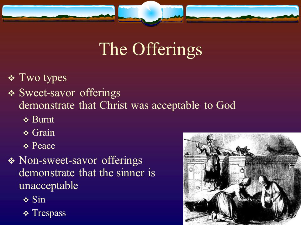 The Offerings  Two types  Sweet-savor offerings demonstrate that Christ was acceptable to God  Burnt  Grain  Peace  Non-sweet-savor offerings demonstrate that the sinner is unacceptable  Sin  Trespass