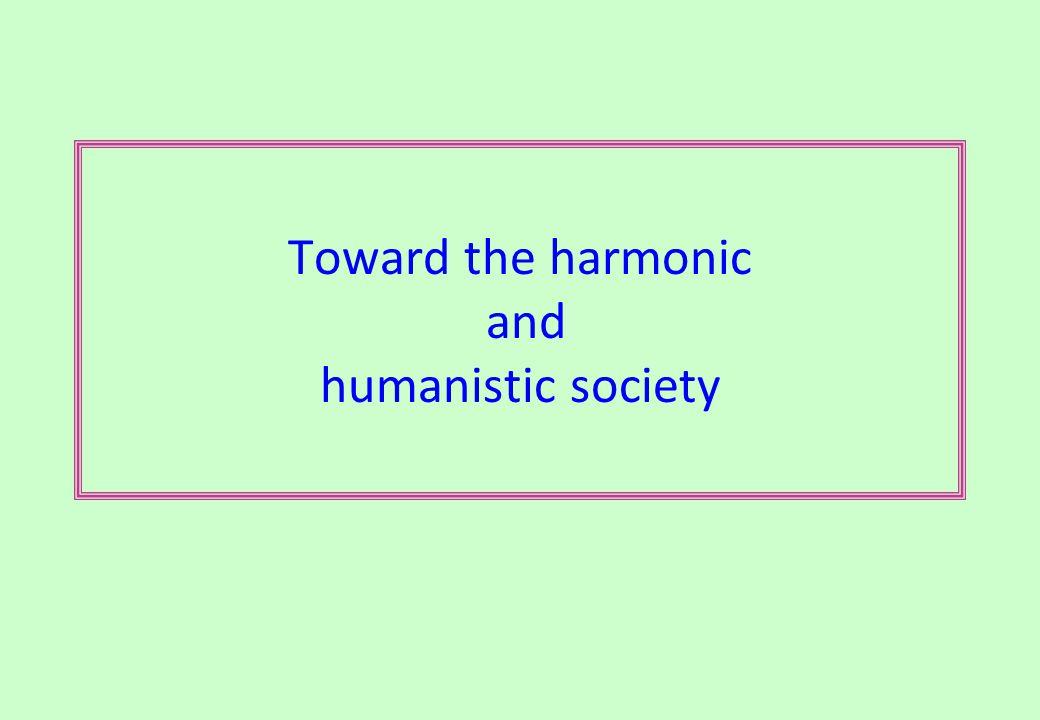 Toward the harmonic and humanistic society