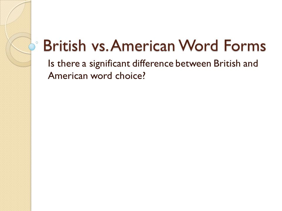 British vs. American Word Forms Is there a significant difference between British and American word choice?