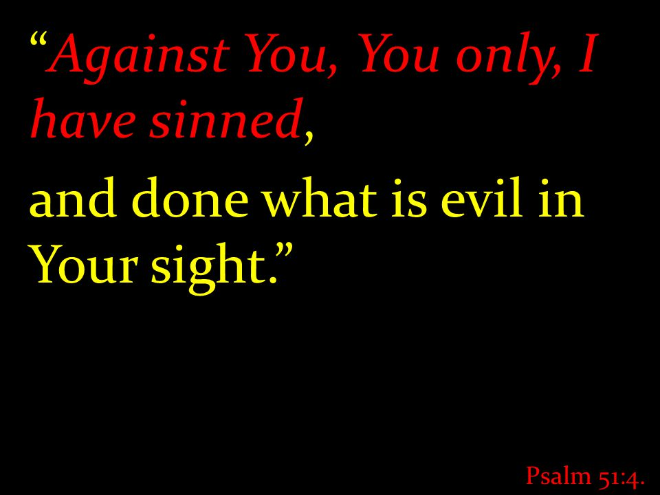 """Against You, You only, I have sinned, and done what is evil in Your sight."" Psalm 51:4."
