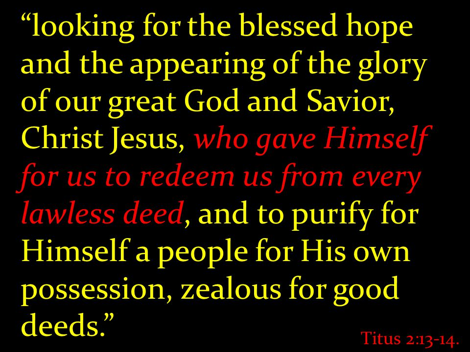 """looking for the blessed hope and the appearing of the glory of our great God and Savior, Christ Jesus, who gave Himself for us to redeem us from ever"