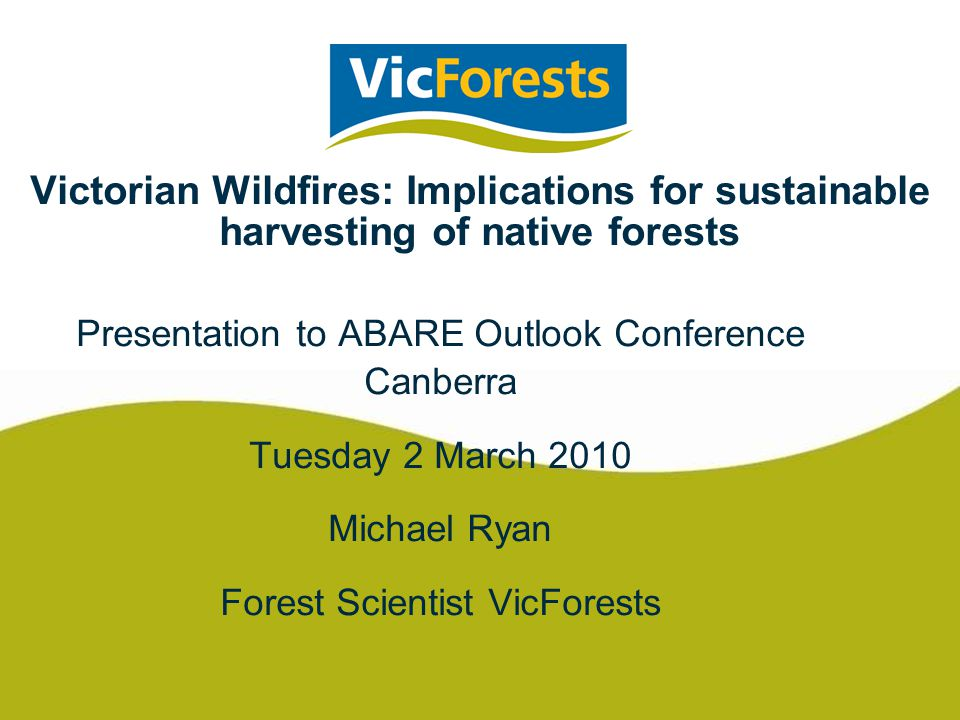 Victorian Wildfires: Implications for sustainable harvesting of native forests Presentation to ABARE Outlook Conference Canberra Tuesday 2 March 2010 Michael Ryan Forest Scientist VicForests