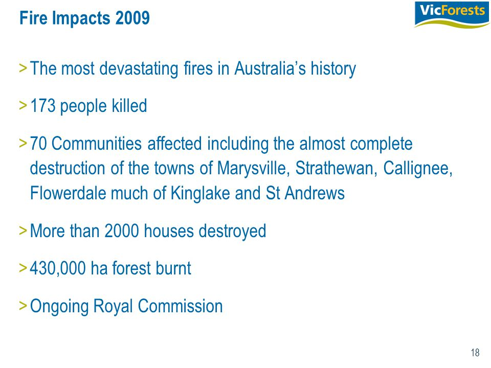18 Fire Impacts 2009 >The most devastating fires in Australia's history >173 people killed >70 Communities affected including the almost complete destruction of the towns of Marysville, Strathewan, Callignee, Flowerdale much of Kinglake and St Andrews >More than 2000 houses destroyed >430,000 ha forest burnt >Ongoing Royal Commission