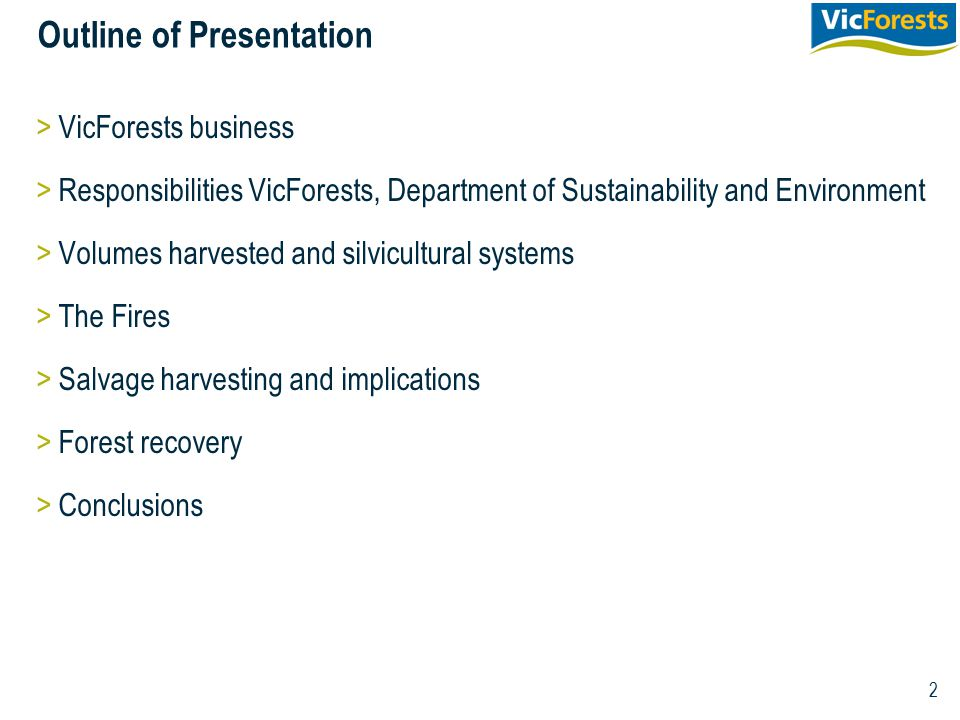 2 Outline of Presentation >VicForests business >Responsibilities VicForests, Department of Sustainability and Environment >Volumes harvested and silvi