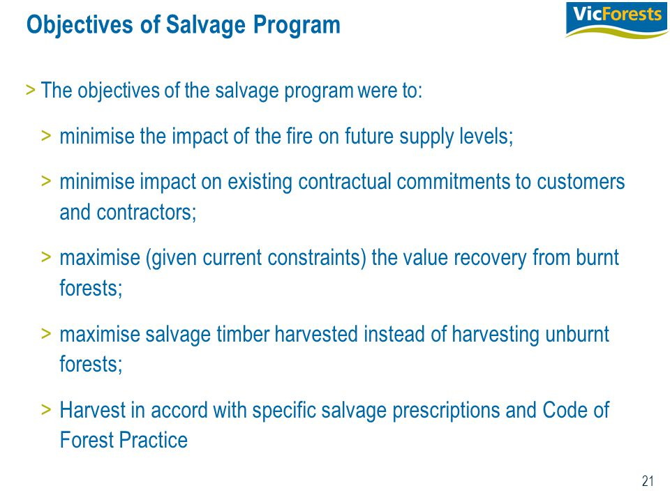21 Objectives of Salvage Program >The objectives of the salvage program were to: >minimise the impact of the fire on future supply levels; >minimise impact on existing contractual commitments to customers and contractors; >maximise (given current constraints) the value recovery from burnt forests; >maximise salvage timber harvested instead of harvesting unburnt forests; >Harvest in accord with specific salvage prescriptions and Code of Forest Practice