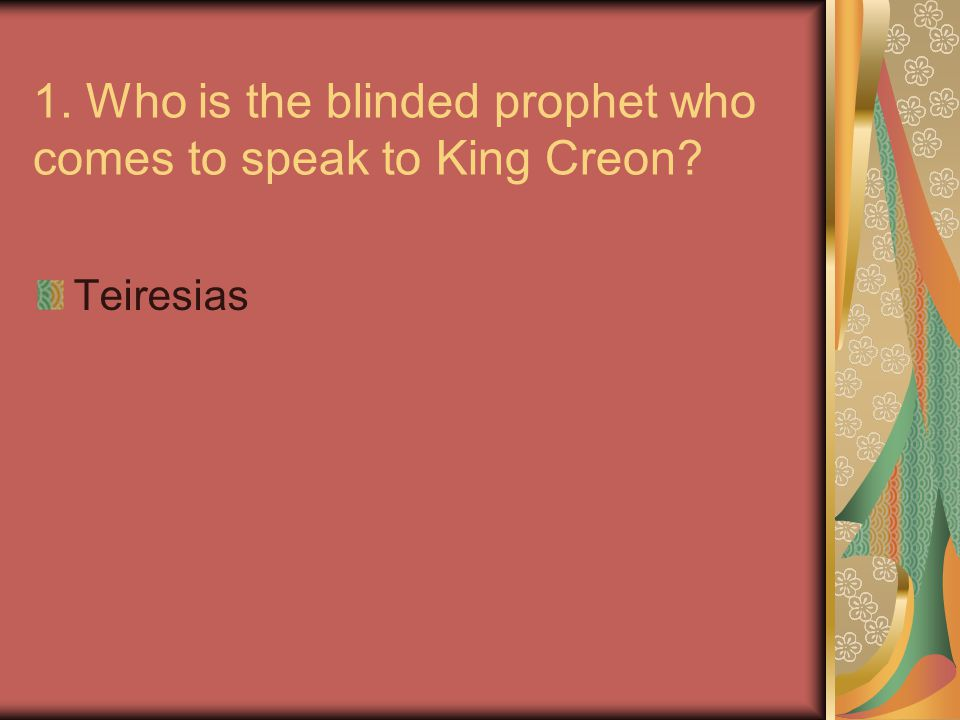 1. Who is the blinded prophet who comes to speak to King Creon? Teiresias