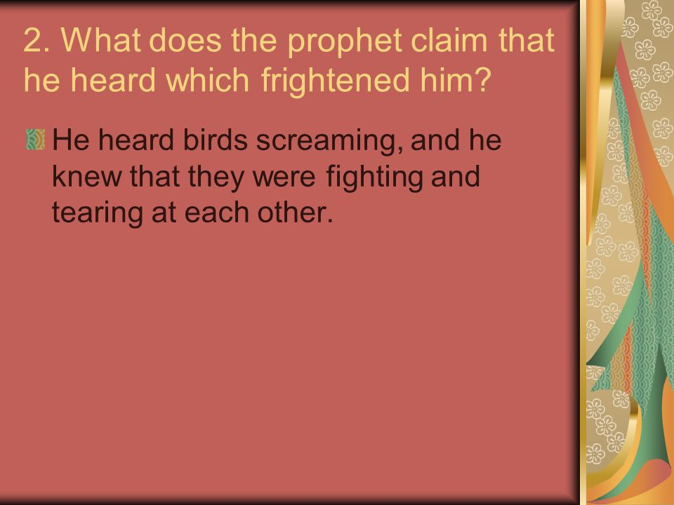 2. What does the prophet claim that he heard which frightened him? He heard birds screaming, and he knew that they were fighting and tearing at each o