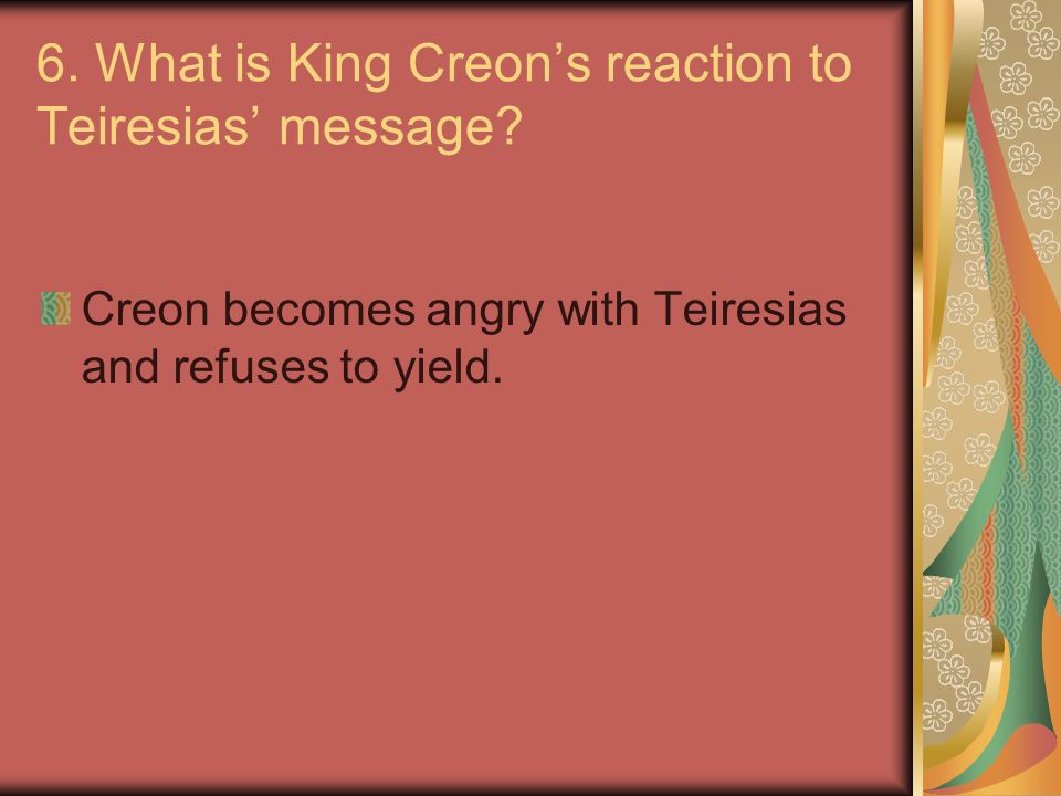 6. What is King Creon's reaction to Teiresias' message? Creon becomes angry with Teiresias and refuses to yield.