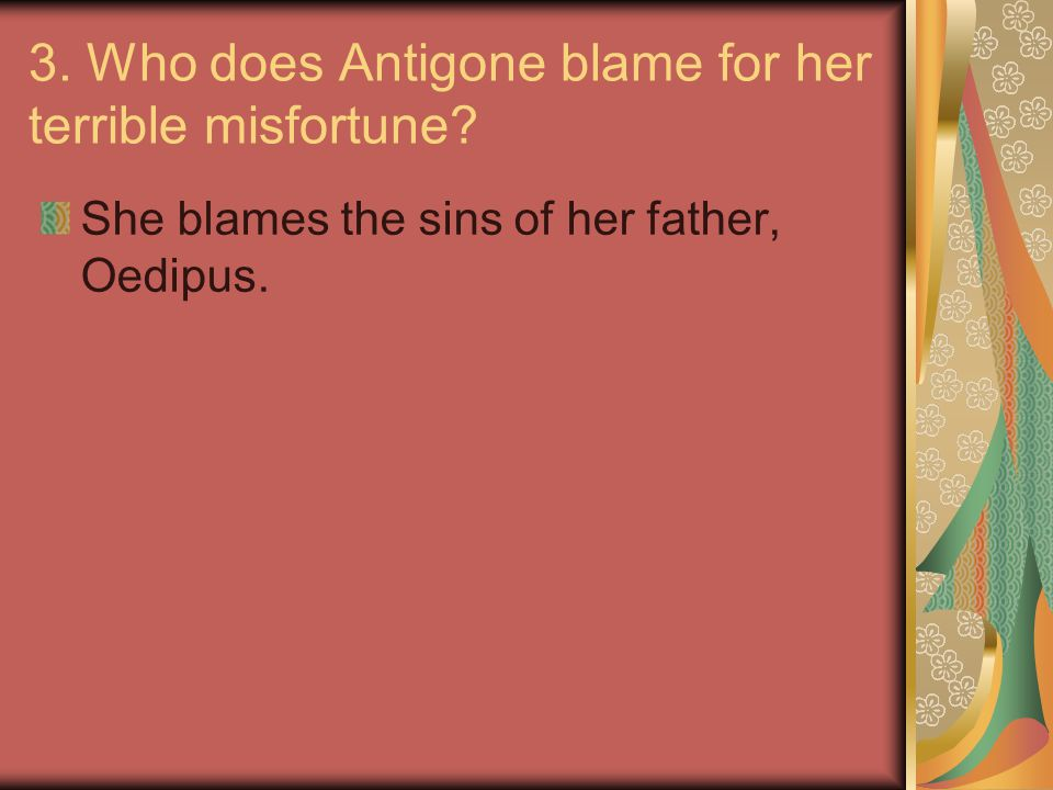 3. Who does Antigone blame for her terrible misfortune? She blames the sins of her father, Oedipus.