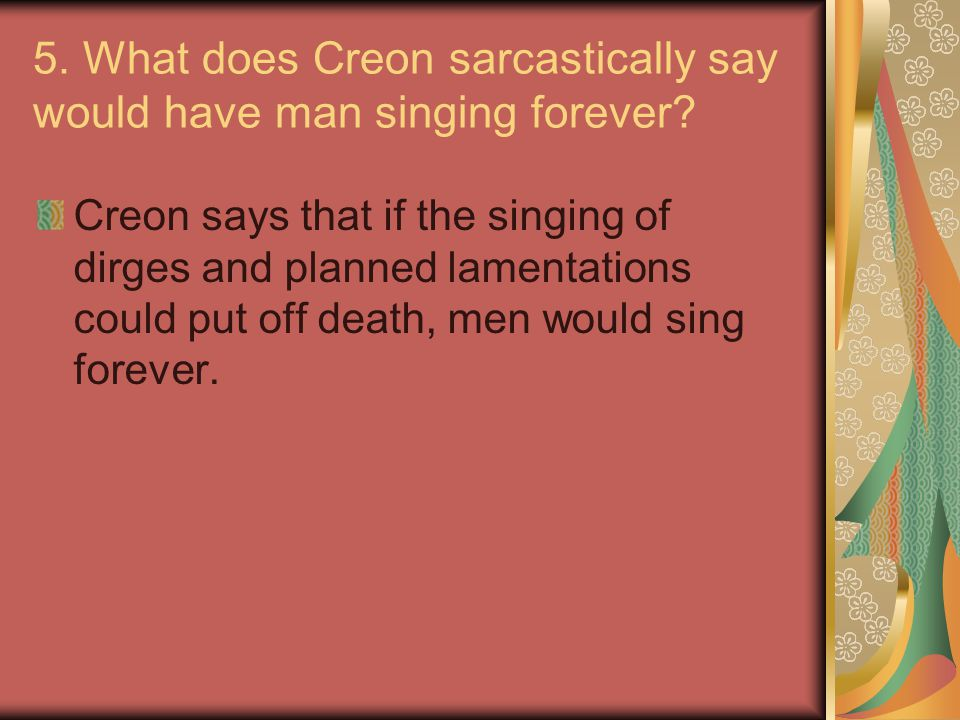 5. What does Creon sarcastically say would have man singing forever? Creon says that if the singing of dirges and planned lamentations could put off d