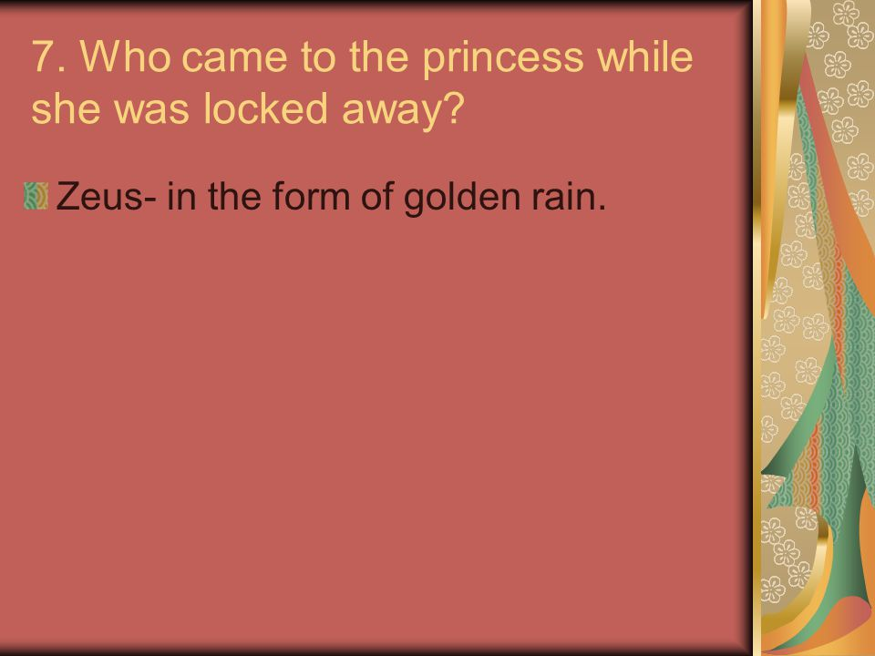 7. Who came to the princess while she was locked away? Zeus- in the form of golden rain.