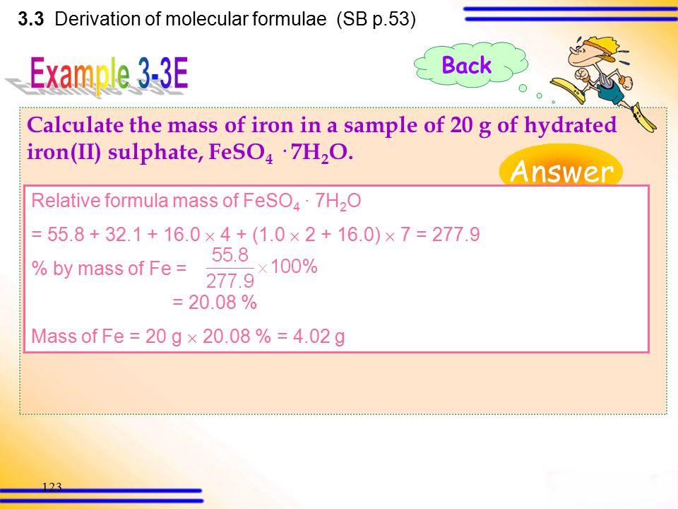 122 3.3 Derivation of molecular formulae (SB p.52) Relative molecular mass of CH 3 COOH = 12.0  2 + 1.0  4 + 16.0  2 = 60.0 % by mass of C = = 40.0