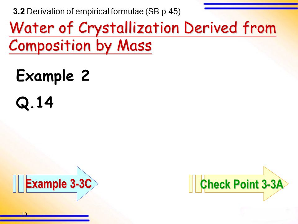 12 From composition by mass 3.2 Derivation of empirical formulae (SB p.45) Mg 3 N 2 Example 1 Mg + N 2 Mg x N y 0.450 g0.623 gexcess