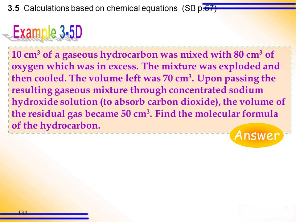 133 3.5 Calculations based on chemical equations (SB p.56) 2C 2 H 6 (g)+7O 2 (g)  4CO 2 (g)+6H 2 O(l) 2 mol:7 mol: 4 mol: 6 mol (from equation) 2 vo
