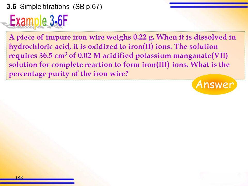 155 3.6 Simple titrations (SB p.66) IO 3 - (aq) + 5I - (aq) + 6H + (aq)  3I 2 (aq) + 3H 2 O(l) … … (1) I 2 (aq) + 2S 2 O 3 2- (aq)  2I - (aq) + S