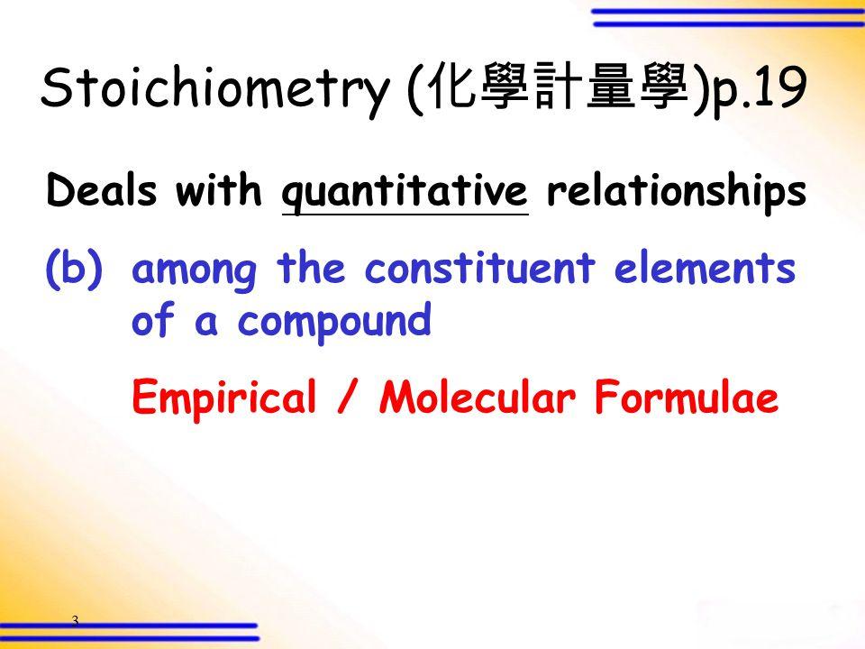 2 Deals with quantitative relationships (a)among atoms, molecules and ions RAM / RMM / Formula Mass Stoichiometry ( 化學計量學 )p.19