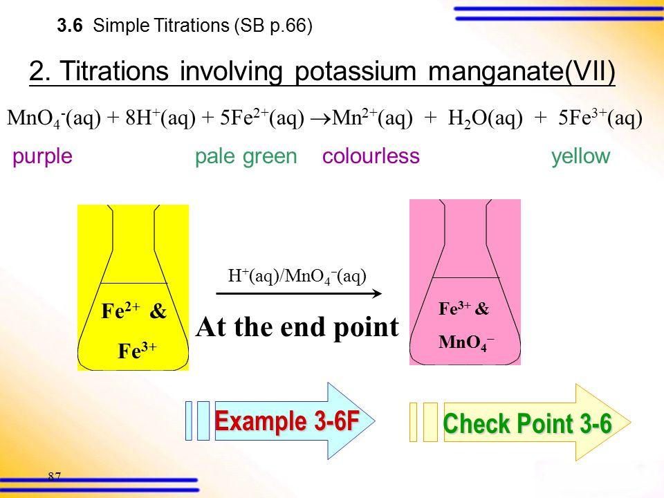 86 2. Titrations involving potassium manganate(VII) MnO 4 - (aq) + 8H + (aq) + 5Fe 2+ (aq)  Mn 2+ (aq) + H 2 O(aq) + 5Fe 3+ (aq) purplepale green 3.6