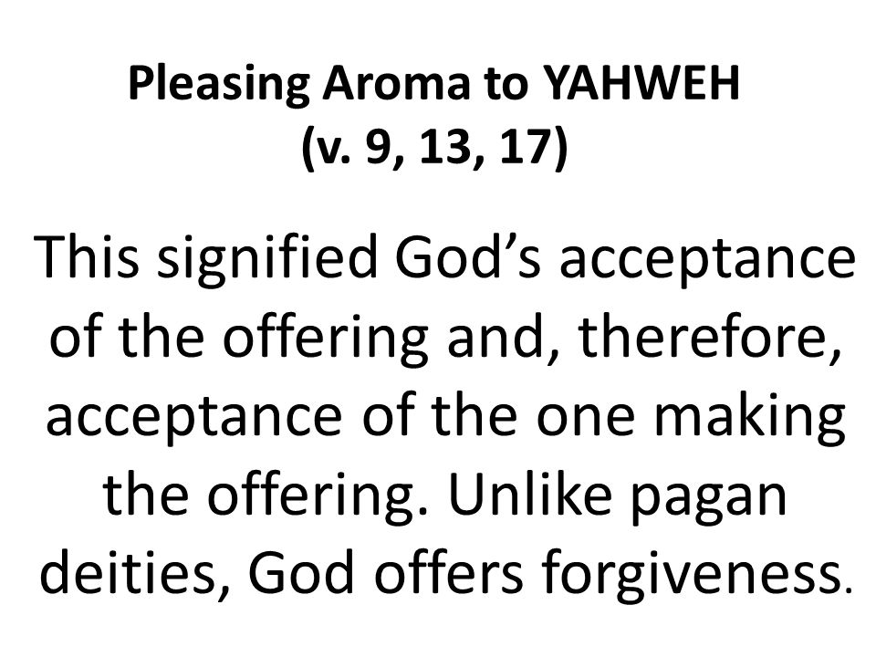 Pleasing Aroma to YAHWEH (v. 9, 13, 17) This signified God's acceptance of the offering and, therefore, acceptance of the one making the offering. Unl