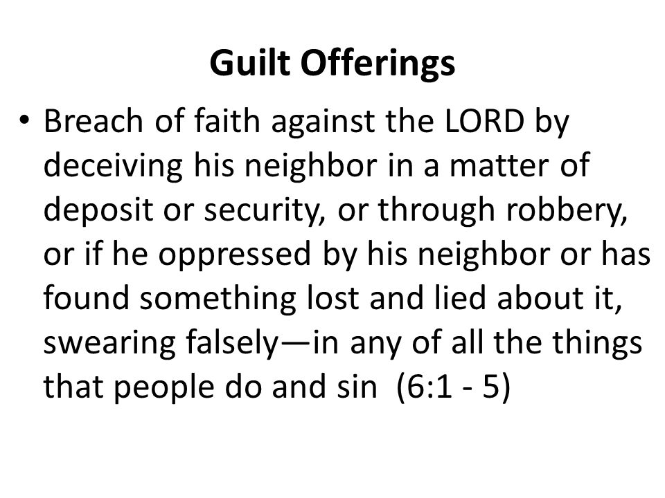 Guilt Offerings Breach of faith against the LORD by deceiving his neighbor in a matter of deposit or security, or through robbery, or if he oppressed