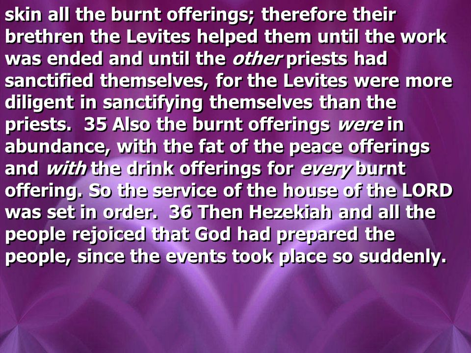 skin all the burnt offerings; therefore their brethren the Levites helped them until the work was ended and until the other priests had sanctified themselves, for the Levites were more diligent in sanctifying themselves than the priests.