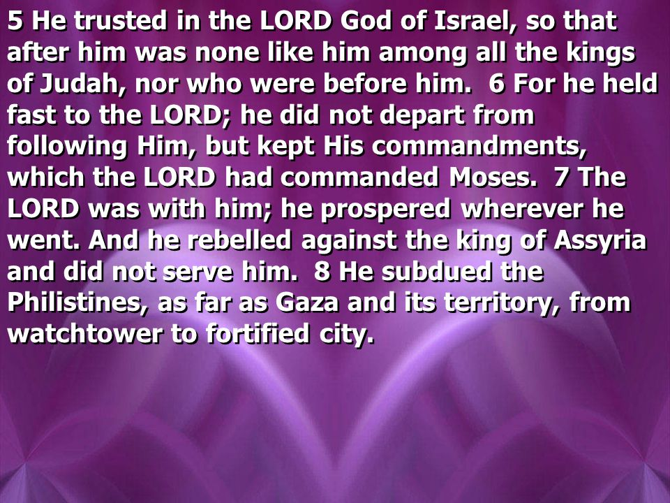 5 He trusted in the LORD God of Israel, so that after him was none like him among all the kings of Judah, nor who were before him.