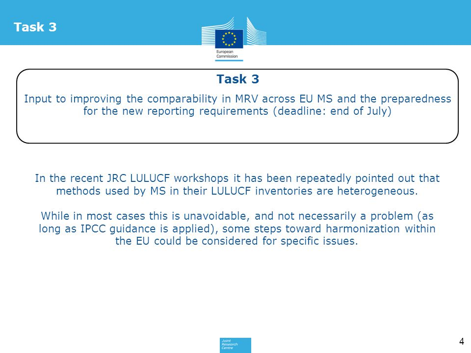 4 Task 3 Input to improving the comparability in MRV across EU MS and the preparedness for the new reporting requirements (deadline: end of July) Task 3 In the recent JRC LULUCF workshops it has been repeatedly pointed out that methods used by MS in their LULUCF inventories are heterogeneous.