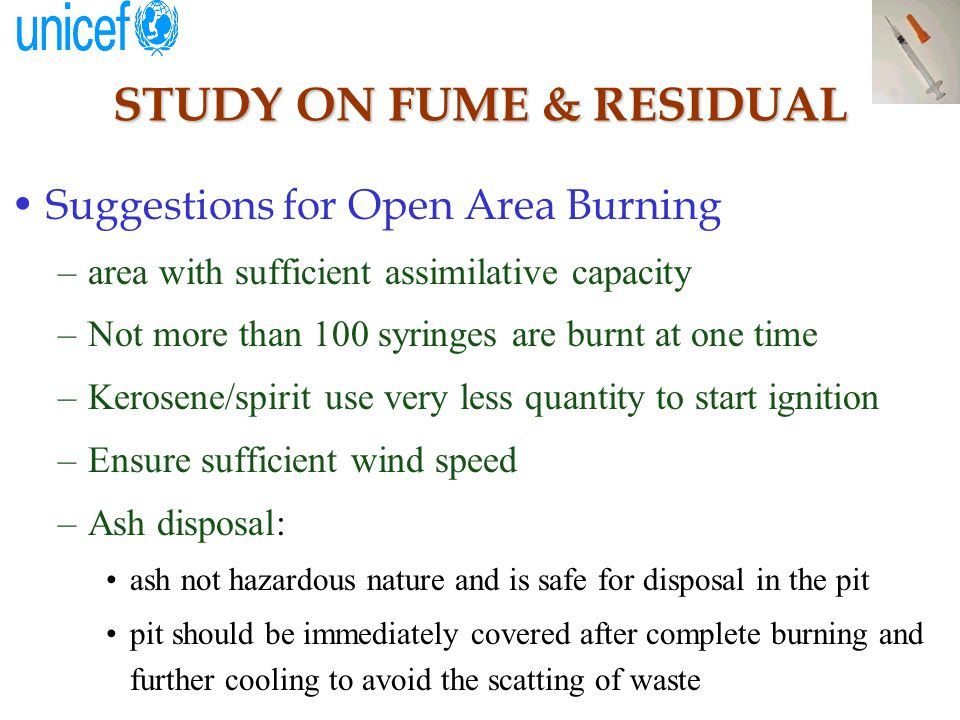 STUDY ON FUME & RESIDUAL Suggestions for Open Area Burning –area with sufficient assimilative capacity –Not more than 100 syringes are burnt at one time –Kerosene/spirit use very less quantity to start ignition –Ensure sufficient wind speed –Ash disposal: ash not hazardous nature and is safe for disposal in the pit pit should be immediately covered after complete burning and further cooling to avoid the scatting of waste