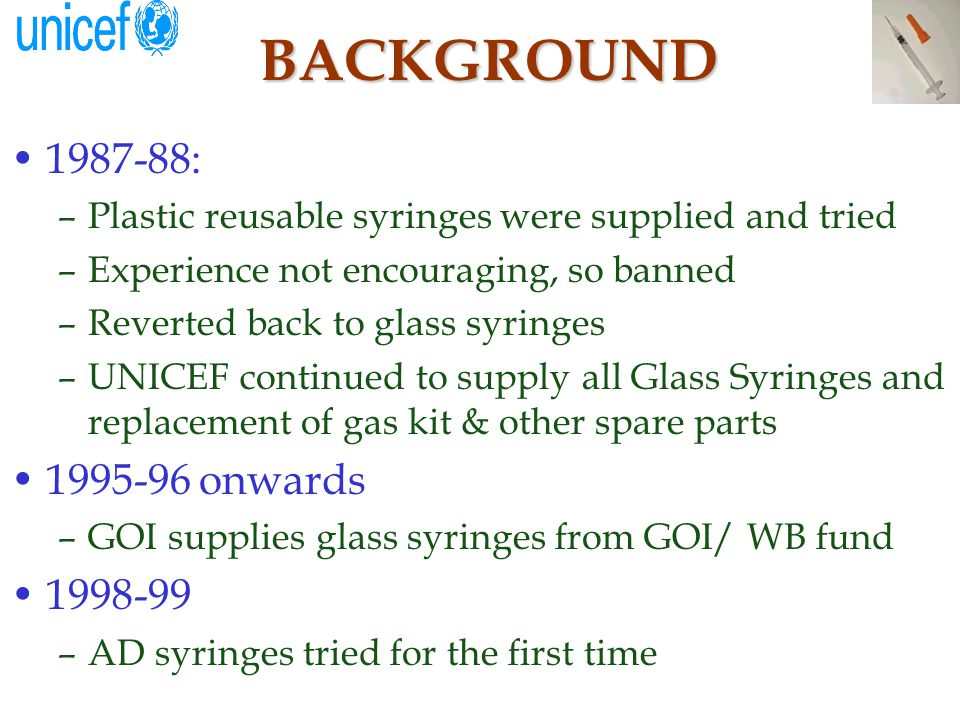 INTRODUCTION OF AD SYRINGES The existing mechanisms of sterilizing reusable glass /plastic disposable syringes were a matter of concern For injection safety, UNICEF India procured offshore AD syringes and supplied to all the districts (NNT)/cities (measles) since 1998.
