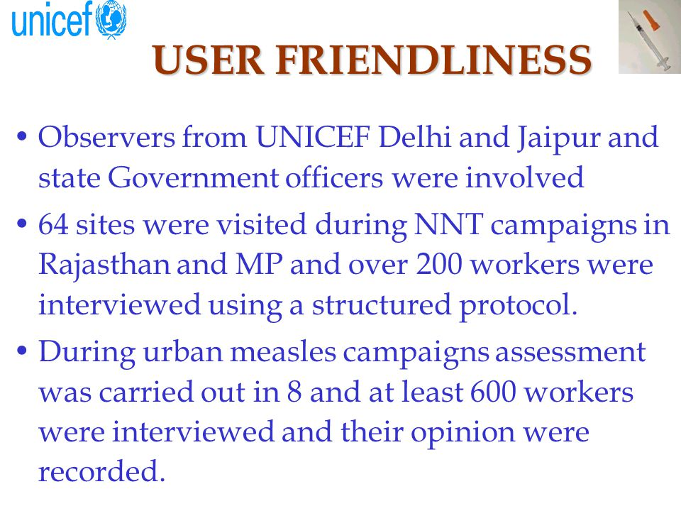 USER FRIENDLINESS Observers from UNICEF Delhi and Jaipur and state Government officers were involved 64 sites were visited during NNT campaigns in Rajasthan and MP and over 200 workers were interviewed using a structured protocol.