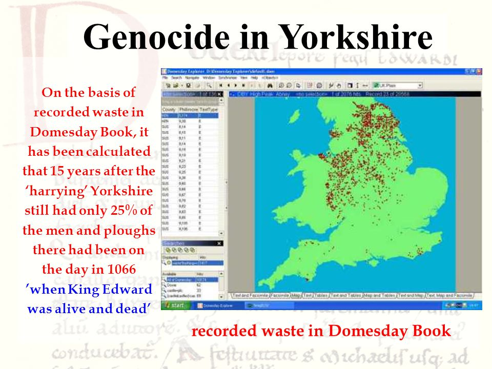 On the basis of recorded waste in Domesday Book, it has been calculated that 15 years after the 'harrying' Yorkshire still had only 25% of the men and ploughs there had been on the day in 1066 'when King Edward was alive and dead' Genocide in Yorkshire recorded waste in Domesday Book