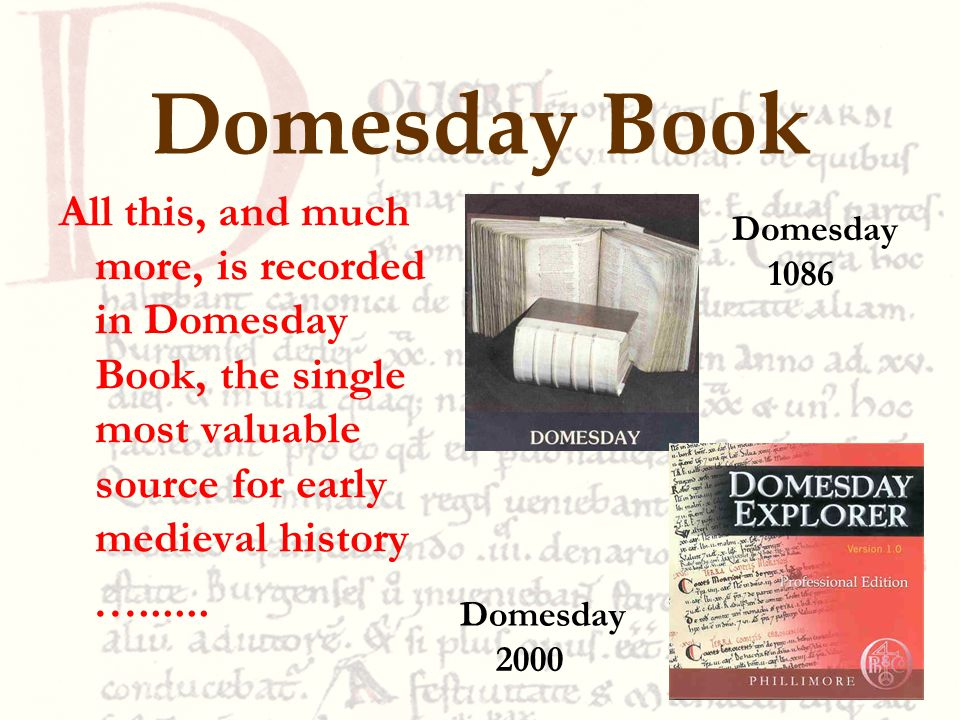 Domesday Book All this, and much more, is recorded in Domesday Book, the single most valuable source for early medieval history …......