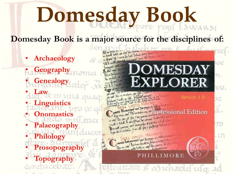 Domesday Book Domesday Book is a major source for the disciplines of: Archaeology Geography Genealogy Law Linguistics Onomastics Palaeography Philology Prosopography Topography