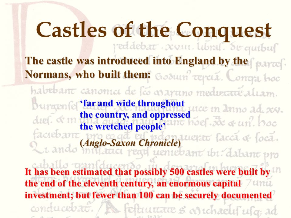 Castles of the Conquest The castle was introduced into England by the Normans, who built them: It has been estimated that possibly 500 castles were built by the end of the eleventh century, an enormous capital investment; but fewer than 100 can be securely documented 'far and wide throughout the country, and oppressed the wretched people' (Anglo-Saxon Chronicle)