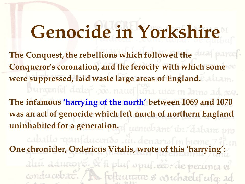 Genocide in Yorkshire The Conquest, the rebellions which followed the Conqueror s coronation, and the ferocity with which some were suppressed, laid waste large areas of England.