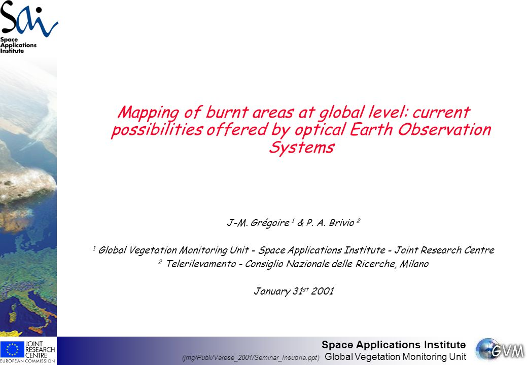 Space Applications Institute (jmg/Publi/Varese_2001/Seminar_Insubria.ppt) Global Vegetation Monitoring Unit Mapping of burnt areas at global level: current possibilities offered by optical Earth Observation Systems J-M.