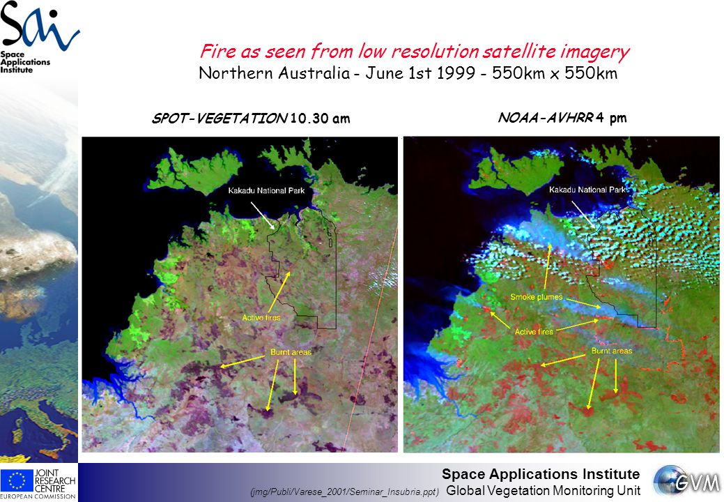 Space Applications Institute (jmg/Publi/Varese_2001/Seminar_Insubria.ppt) Global Vegetation Monitoring Unit Fire as seen from low resolution satellite imagery Northern Australia - June 1st 1999 - 550km x 550km SPOT-VEGETATION 10.30 am NOAA-AVHRR 4 pm