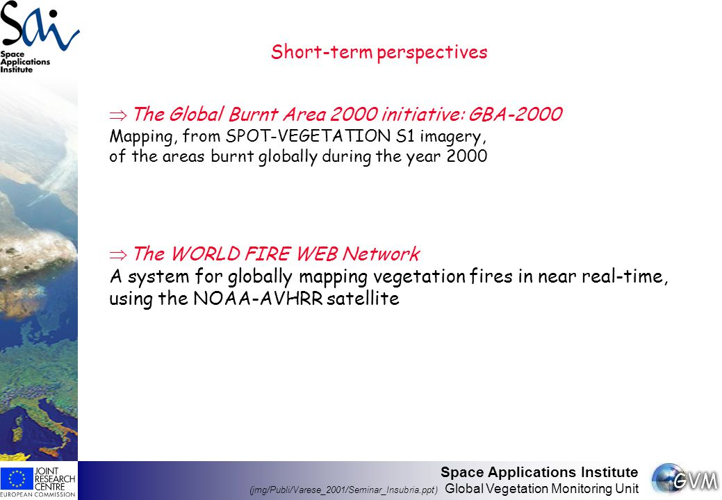 Space Applications Institute (jmg/Publi/Varese_2001/Seminar_Insubria.ppt) Global Vegetation Monitoring Unit Short-term perspectives  The Global Burnt Area 2000 initiative: GBA-2000 Mapping, from SPOT-VEGETATION S1 imagery, of the areas burnt globally during the year 2000  The WORLD FIRE WEB Network A system for globally mapping vegetation fires in near real-time, using the NOAA-AVHRR satellite