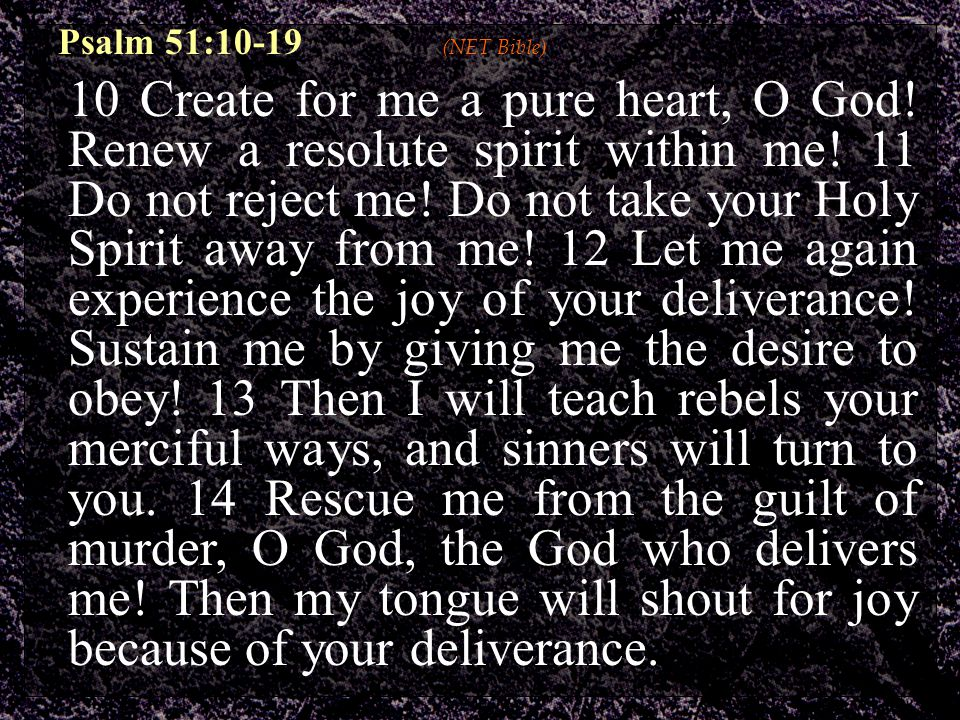 Psalm 51:10-19 (NET Bible) 10 Create for me a pure heart, O God.