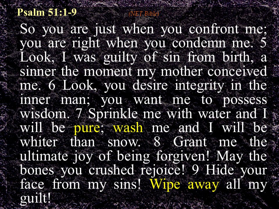 Psalm 51:1-9 (NET Bible) So you are just when you confront me; you are right when you condemn me.