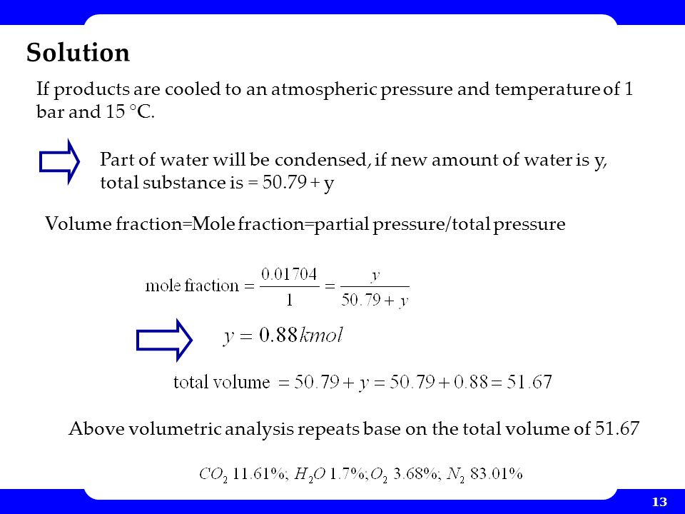 13 Solution Volume fraction=Mole fraction=partial pressure/total pressure If products are cooled to an atmospheric pressure and temperature of 1 bar a
