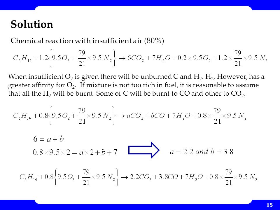 15 Solution When insufficient O 2 is given there will be unburned C and H 2. H 2, However, has a greater affinity for O 2. If mixture is not too rich