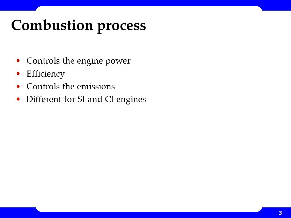 3 Combustion process Controls the engine power Efficiency Controls the emissions Different for SI and CI engines