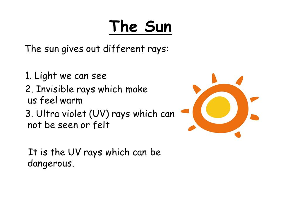 The Sun The sun gives out different rays: 1. Light we can see 2. Invisible rays which make us feel warm 3. Ultra violet (UV) rays which can not be see