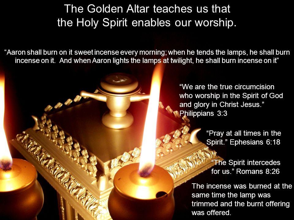 The incense was burned at the same time the lamp was trimmed and the burnt offering was offered. The Golden Altar teaches us that the Holy Spirit enab