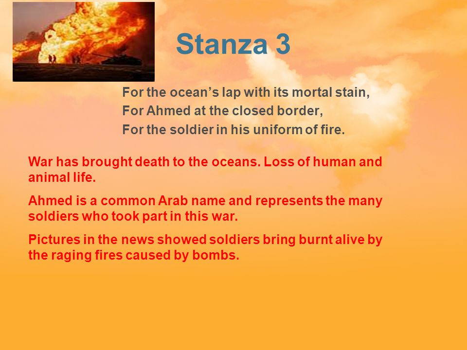 Stanza 3 For the ocean's lap with its mortal stain, For Ahmed at the closed border, For the soldier in his uniform of fire.