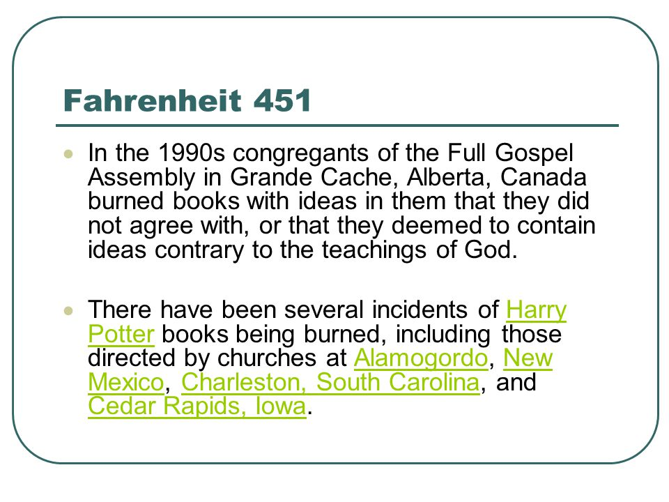 Fahrenheit 451  In the 1990s congregants of the Full Gospel Assembly in Grande Cache, Alberta, Canada burned books with ideas in them that they did not agree with, or that they deemed to contain ideas contrary to the teachings of God.